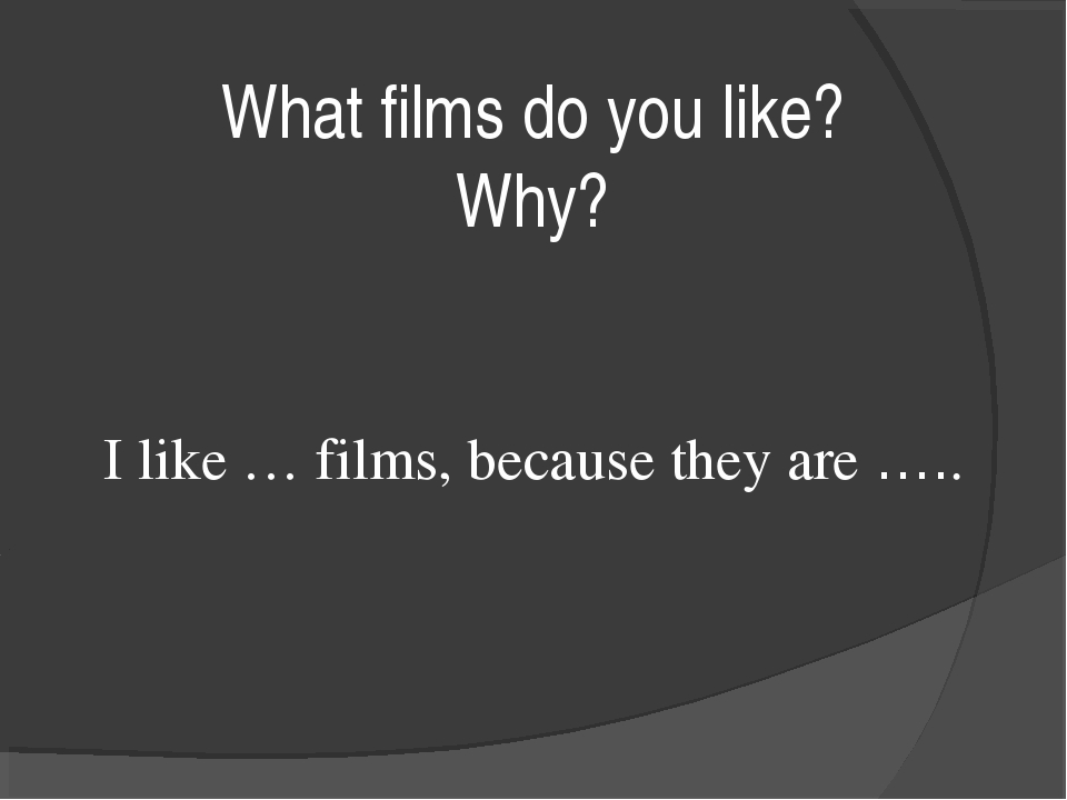 What films do you like? Why? I like … films, because they are …..