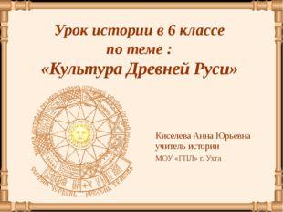 Урок истории в 6 классе по теме : «Культура Древней Руси» Киселева Анна Юрье