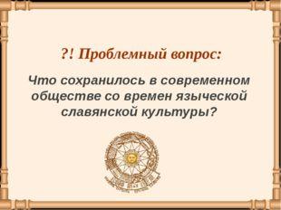 Что сохранилось в современном обществе со времен языческой славянской культур