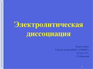 * Электролитическая диссоциация Подготовила Учитель химии МБОУ «СОШ№7» Кутько