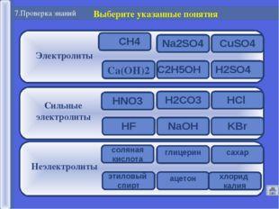 Сильные электролиты Ca(OH)2 Электролиты Неэлектролиты 7.Проверка знаний Выбер