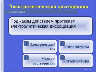 * Электролитическая диссоциация 7. Проверка знаний * Электролитическая диссоц