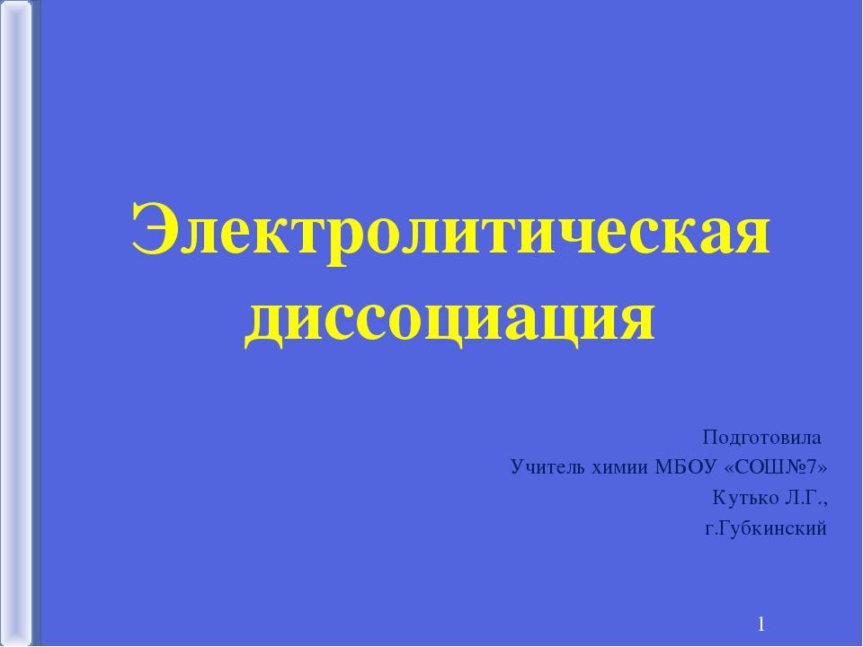 * Электролитическая диссоциация Подготовила Учитель химии МБОУ «СОШ№7» Кутько...
