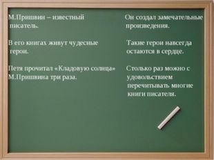 М.Пришвин – известный Он создал замечательные писатель. произведения. В его к