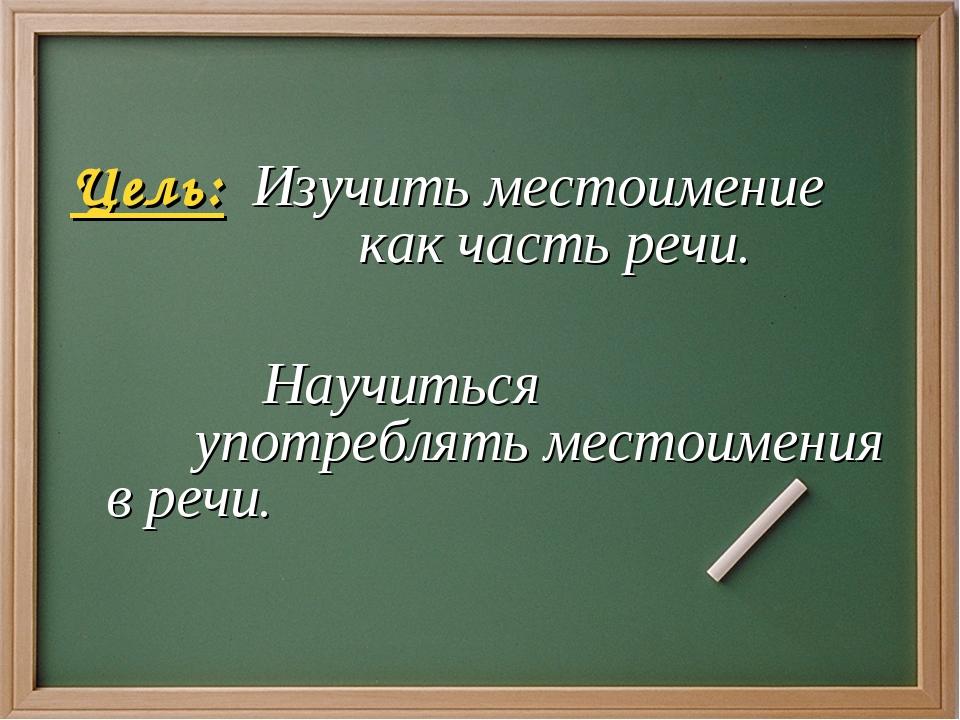Цель: Изучить местоимение как часть речи.   Научиться  употреблять...