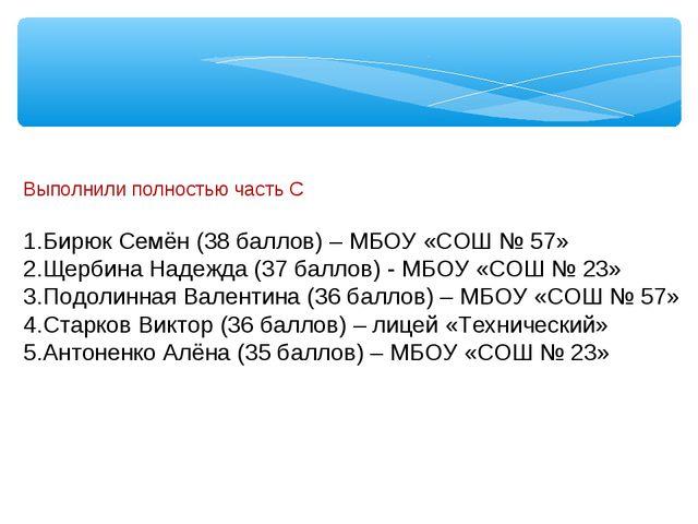 Выполнили полностью часть С Бирюк Семён (38 баллов) – МБОУ «СОШ № 57» Щербин...