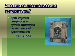 Что такое древнерусская литература? Древнерусская литература- это русская лит