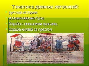 Тематика древних летописей: русская история; возникновение Руси; борьба с вне
