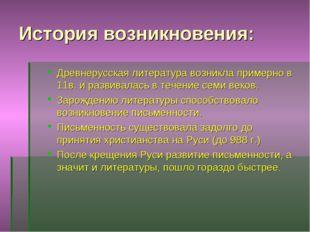 История возникновения: Древнерусская литература возникла примерно в 11в. и ра