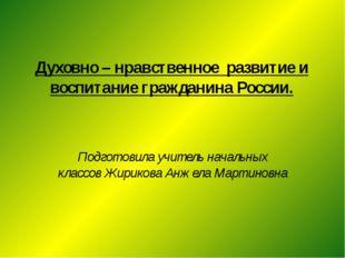 Духовно – нравственное развитие и воспитание гражданина России. Подготовила