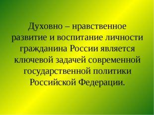 Духовно – нравственное развитие и воспитание личности гражданина России являе