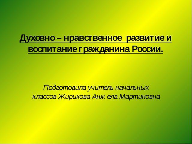 Духовно – нравственное развитие и воспитание гражданина России. Подготовила...