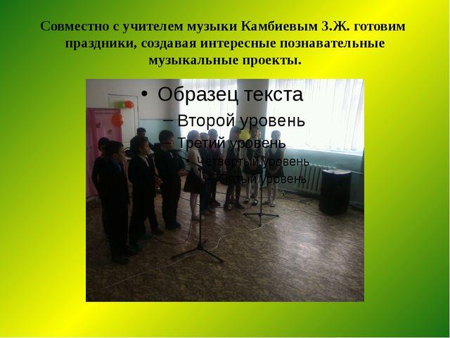 Совместно с учителем музыки Камбиевым З.Ж. готовим праздники, создавая интере...