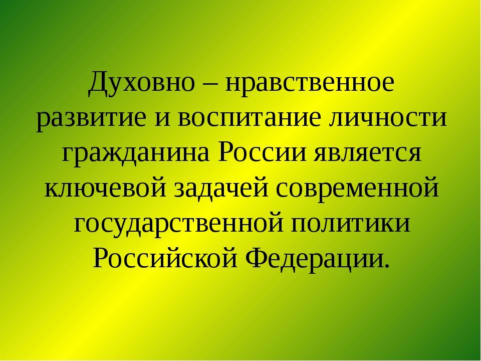 Духовно – нравственное развитие и воспитание личности гражданина России являе...