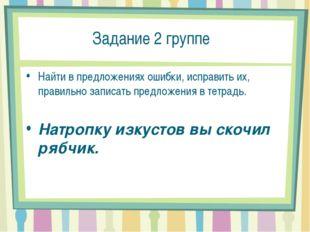 Задание 2 группе Найти в предложениях ошибки, исправить их, правильно записа