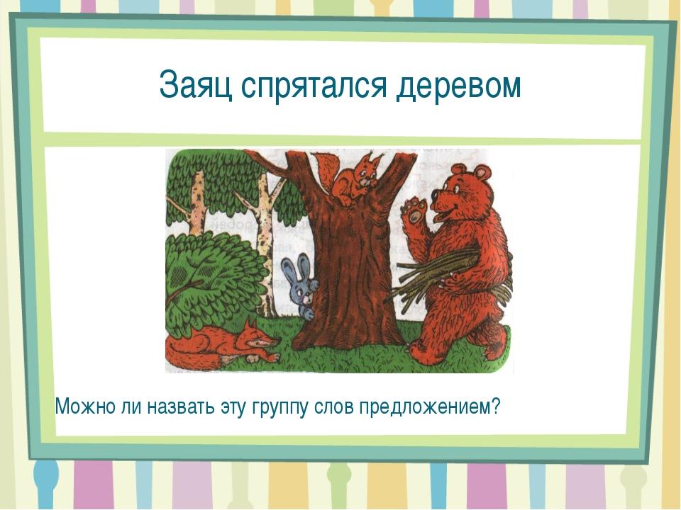 Заяц спрятался деревом Можно ли назвать эту группу слов предложением?