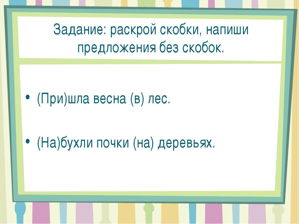 Задание: раскрой скобки, напиши предложения без скобок. (При)шла весна (в) л...