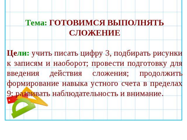 Тема: ГОТОВИМСЯ ВЫПОЛНЯТЬ СЛОЖЕНИЕ Цели: учить писать цифру 3, подбирать рису...