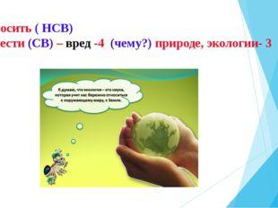 Наносить ( НСВ) Нанести (СВ) – вред -4 (чему?) природе, экологии- 3