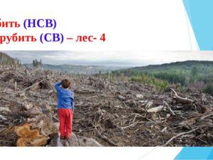 Рубить (НСВ) Вырубить (СВ) – лес- 4