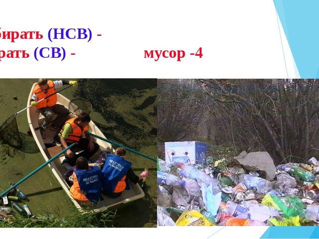 Собирать (НСВ) - собрать (СВ) - мусор -4
