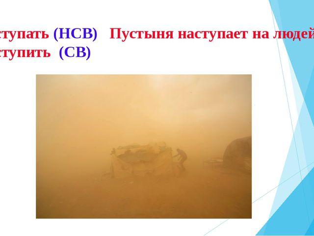 Наступать (НСВ) Пустыня наступает на людей. Наступить (СВ)
