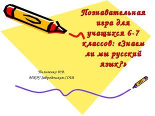 Познавательная игра для учащихся 6-7 классов: «Знаем ли мы русский язык?» Пил
