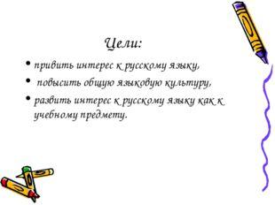 Цели: привить интерес к русскому языку, повысить общую языковую культуру, раз