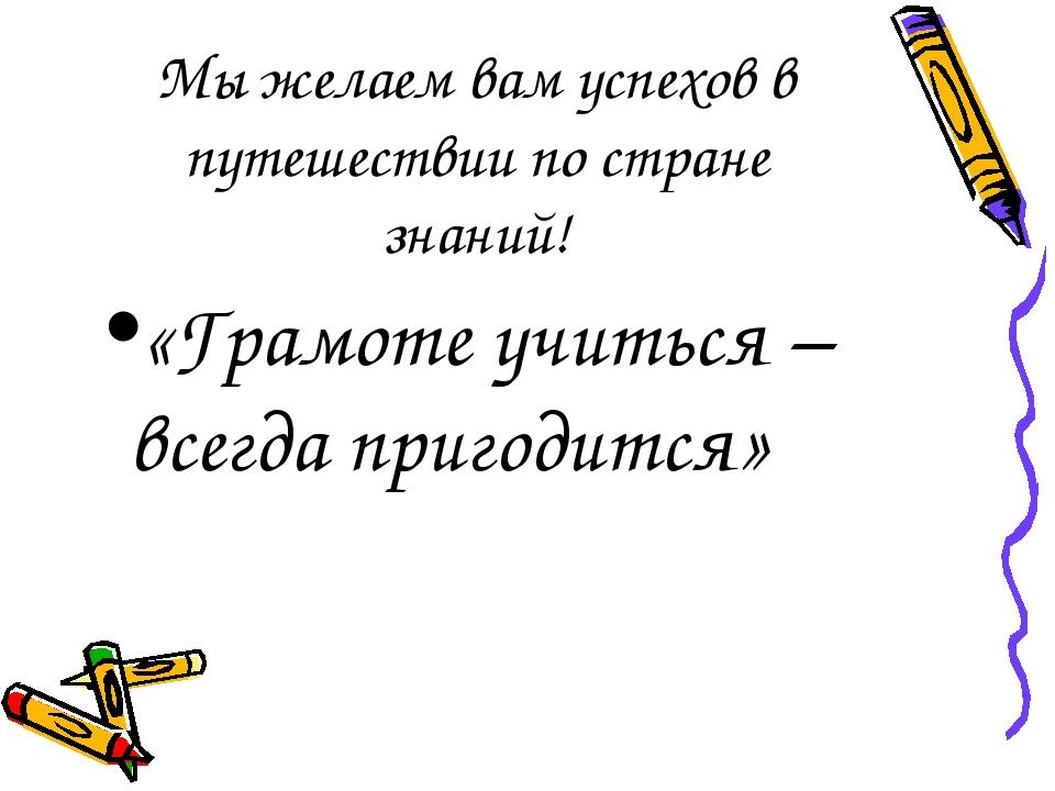 Мы желаем вам успехов в путешествии по стране знаний! «Грамоте учиться – всег...