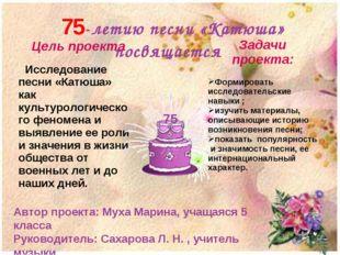 75-летию песни «Катюша» посвящается Автор проекта: Муха Марина, учащаяся 5 к