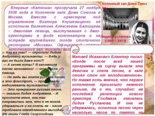 Впервые «Катюша» прозвучала 27 ноября 1938 года в Колонном зале Дома Союзов