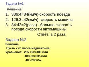 Задача №1 Решение 336:4=84(км/ч)-скорость поезда 126:3=42(км/ч)- скорость маш