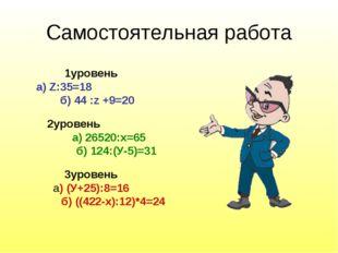 Самостоятельная работа 1уровень а) Z:35=18 б) 44 :z +9=20 2уровень а) 26520:х