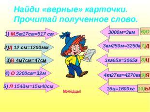 Найди «верные» карточки. Прочитай полученное слово. 1) М.5м17см=517 см 16ц=16