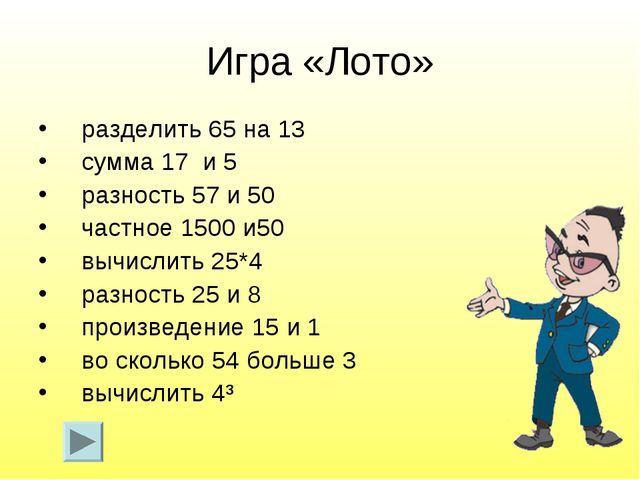 Игра «Лото» разделить 65 на 13 сумма 17 и 5 разность 57 и 50 частное 1500 и50...