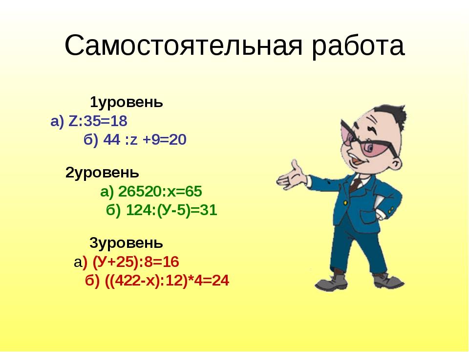 Самостоятельная работа 1уровень а) Z:35=18 б) 44 :z +9=20 2уровень а) 26520:х...