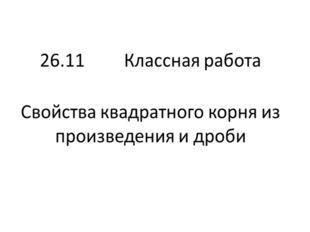 26.11 Классная работа Свойства квадратного корня из произведения и дроби