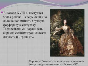 В начале XVIII в. наступает эпоха рококо. Теперь женщина должна напоминать хр