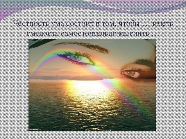 Честность ума состоит в том, чтобы … иметь смелость самостоятельно мыслить …