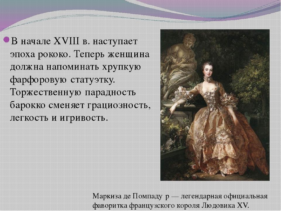 В начале XVIII в. наступает эпоха рококо. Теперь женщина должна напоминать хр...