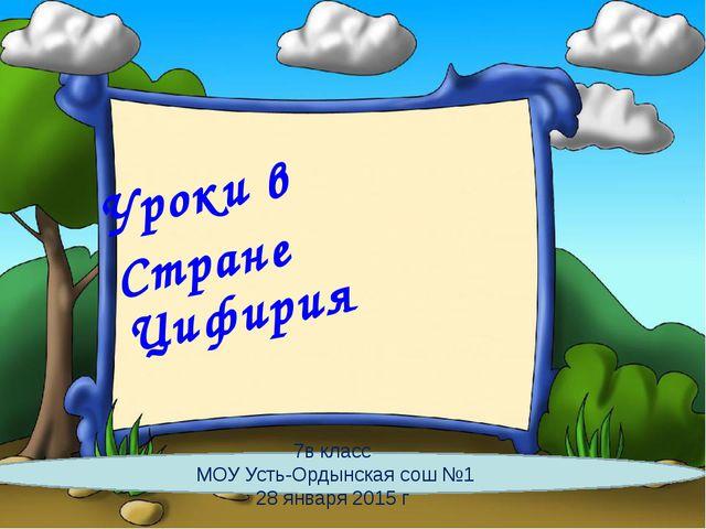 Уроки в Стране Цифирия 7в класс МОУ Усть-Ордынская сош №1 28 января 2015 г