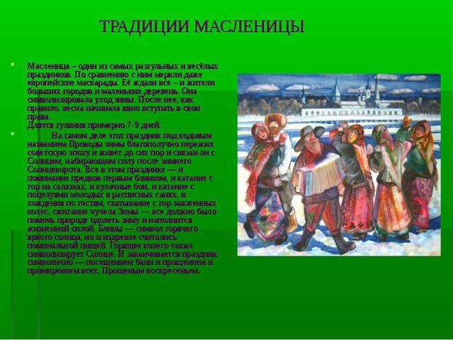 ТРАДИЦИИ МАСЛЕНИЦЫ Масленица – один из самых разгульных и весёлых праздников....