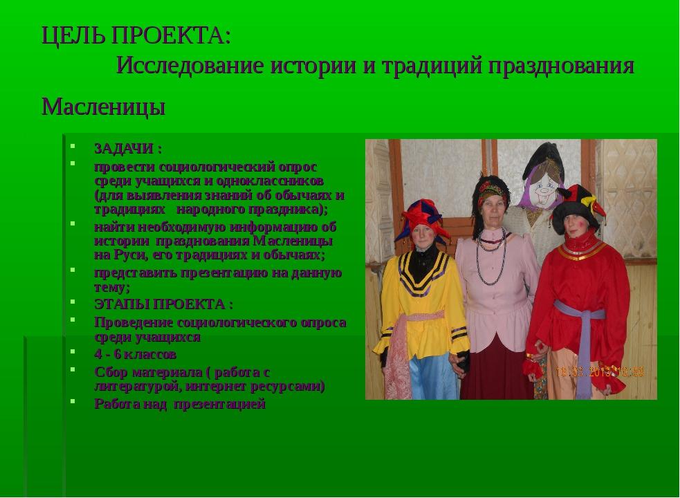 ЦЕЛЬ ПРОЕКТА: Исследование истории и традиций празднования Масленицы ЗАДАЧИ :...