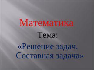 Математика Тема: «Решение задач. Составная задача»