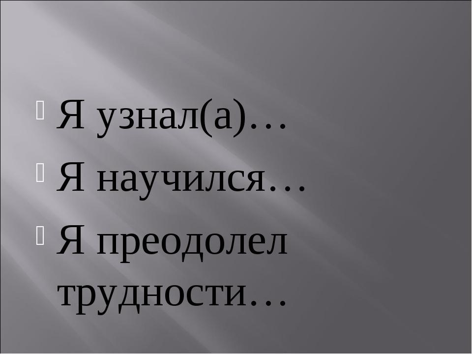 Я узнал(а)… Я научился… Я преодолел трудности…