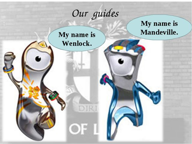 Our guides My name is Wenlock. My name is Mandeville.