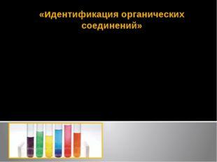 «идентификация органических соединений» Оборудование: пробирки, штатив химиче