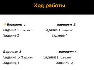Ход работы Вариант 1 вариант 2 Задание 1- 1вариант Задание 1-2вариант Задание