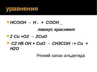 уравнения HCOOH → H + + COOH _ лакмус краснеет 2 Сu +O2 → 2СuO C2 H5 OH + СuO