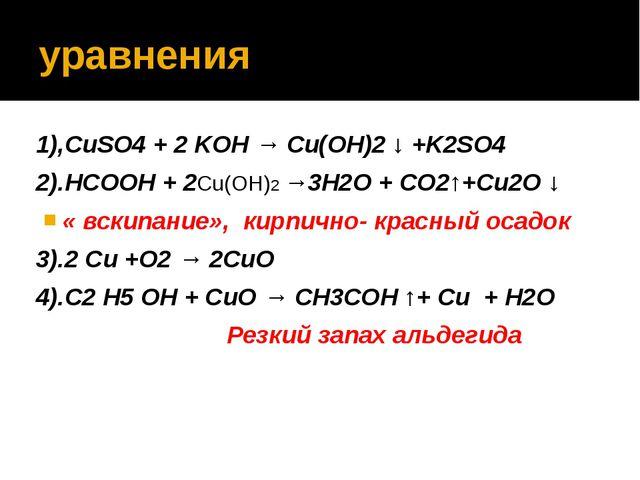 уравнения 1),CuSO4 + 2 KOH → Сu(OH)2 ↓ +K2SO4 2).HCOOH + 2Сu(OH)2 →3H2O + CO2...